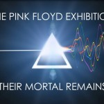 Pink Floyd Exhibition - Their Mortal Remains