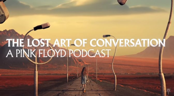 Listen To 4 Part Pink Floyd Podcast – The Lost Art of Conversation